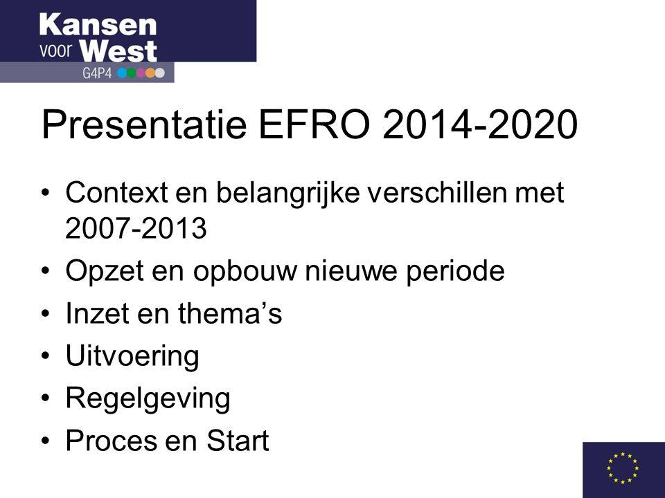Presentatie EFRO 2014-2020 •Context en belangrijke verschillen met 2007-2013 •Opzet en opbouw nieuwe periode •Inzet en thema's •Uitvoering •Regelgeving •Proces en Start