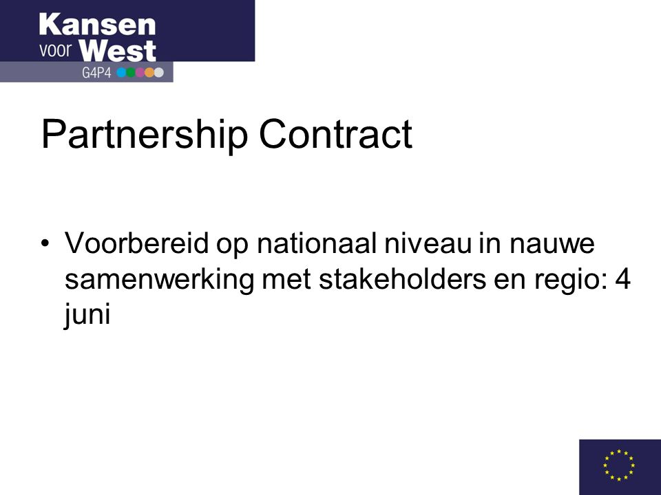 Partnership Contract •Overeenkomst tussen EC en lidstaat mbt: –de bijdrage van de 5 structuurfondsen aan het bereiken van de thematische doelen voor de Europa 2020-prioriteiten in een nationale en regionale context – de verwachte resultaten – de terreinen van samenwerking; synergie –Afspraken voor een effectieve implementatie: betrokkenheid partners, ex-ante conditionaliteiten, prestatieraamwerk, additionaliteit –Afspraken voor een efficiënte implementatie: uitvoering en administratieve lasten