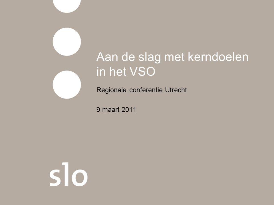 Aan de slag met kerndoelen in het VSO Regionale conferentie Utrecht 9 maart 2011