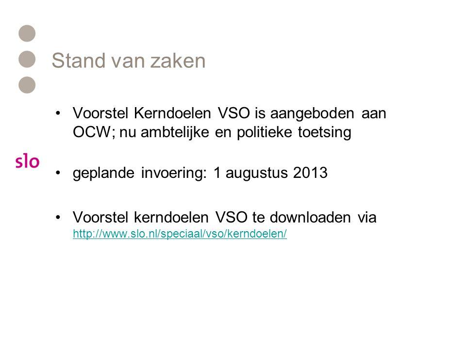 Stand van zaken •Voorstel Kerndoelen VSO is aangeboden aan OCW; nu ambtelijke en politieke toetsing •geplande invoering: 1 augustus 2013 •Voorstel ker