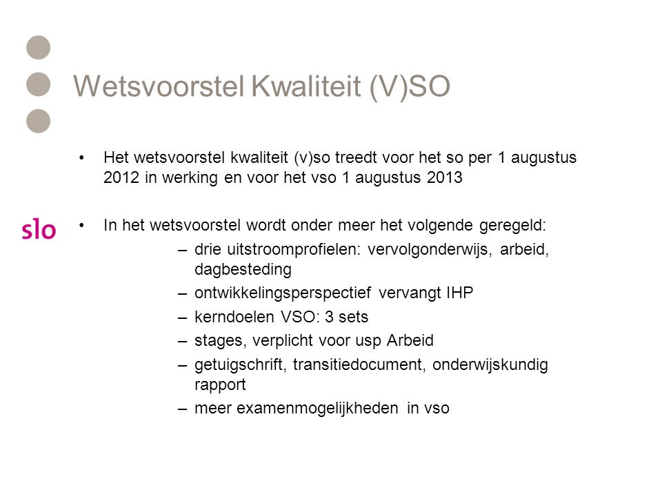 Wetsvoorstel Kwaliteit (V)SO •Het wetsvoorstel kwaliteit (v)so treedt voor het so per 1 augustus 2012 in werking en voor het vso 1 augustus 2013 •In h