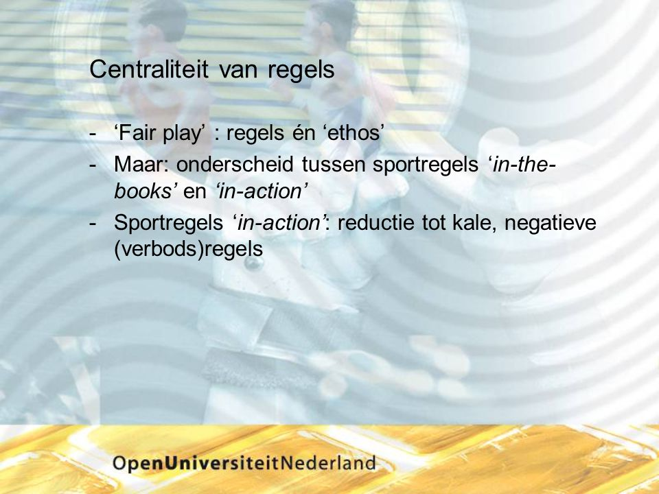 Centraliteit van regels ­'Fair play' : regels én 'ethos' ­Maar: onderscheid tussen sportregels 'in-the- books' en 'in-action' ­Sportregels 'in-action': reductie tot kale, negatieve (verbods)regels