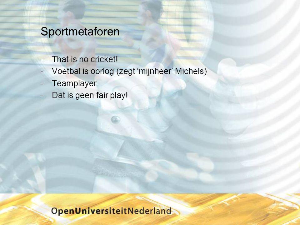 Sportmetaforen That is no cricket! Voetbal is oorlog (zegt 'mijnheer' Michels) Teamplayer Dat is geen fair play!