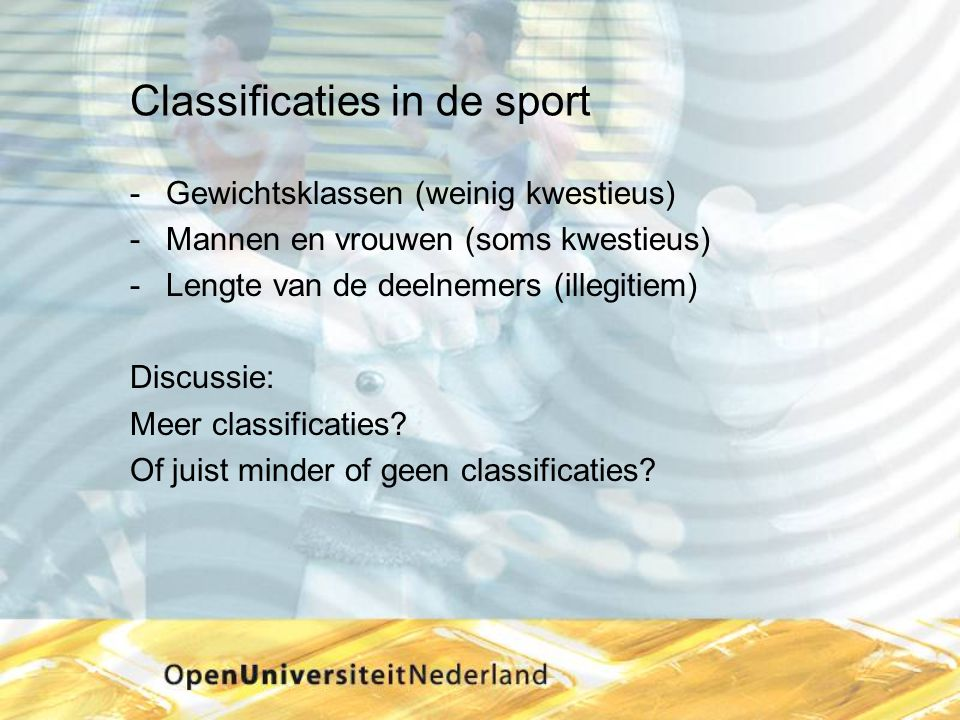 Classificaties in de sport Gewichtsklassen (weinig kwestieus) Mannen en vrouwen (soms kwestieus) Lengte van de deelnemers (illegitiem) Discussie: M