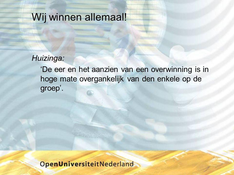 Wij winnen allemaal! Huizinga: 'De eer en het aanzien van een overwinning is in hoge mate overgankelijk van den enkele op de groep'.