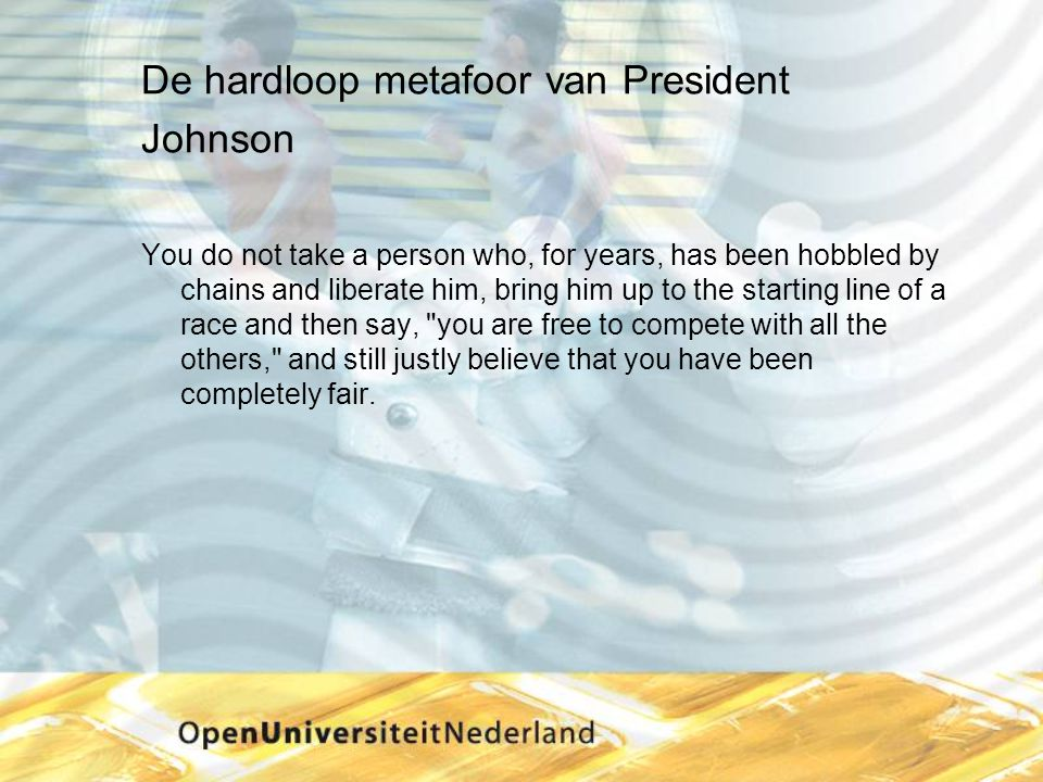 De hardloop metafoor van President Johnson You do not take a person who, for years, has been hobbled by chains and liberate him, bring him up to the starting line of a race and then say, you are free to compete with all the others, and still justly believe that you have been completely fair.