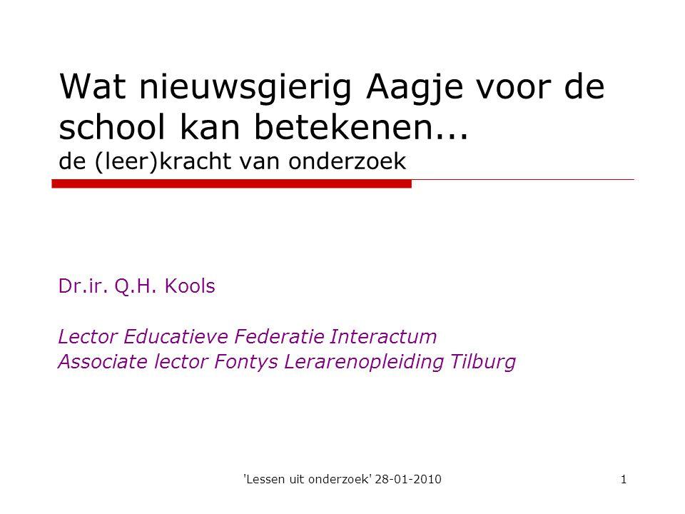 'Lessen uit onderzoek' 28-01-20101 Wat nieuwsgierig Aagje voor de school kan betekenen... de (leer)kracht van onderzoek Dr.ir. Q.H. Kools Lector Educa