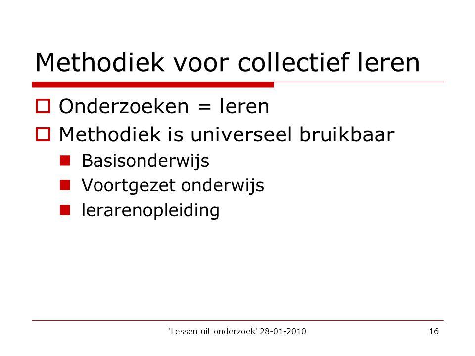'Lessen uit onderzoek' 28-01-201016 Methodiek voor collectief leren  Onderzoeken = leren  Methodiek is universeel bruikbaar  Basisonderwijs  Voort