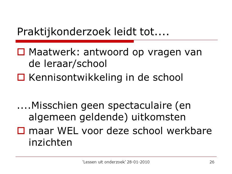'Lessen uit onderzoek' 28-01-201026 Praktijkonderzoek leidt tot....  Maatwerk: antwoord op vragen van de leraar/school  Kennisontwikkeling in de sch