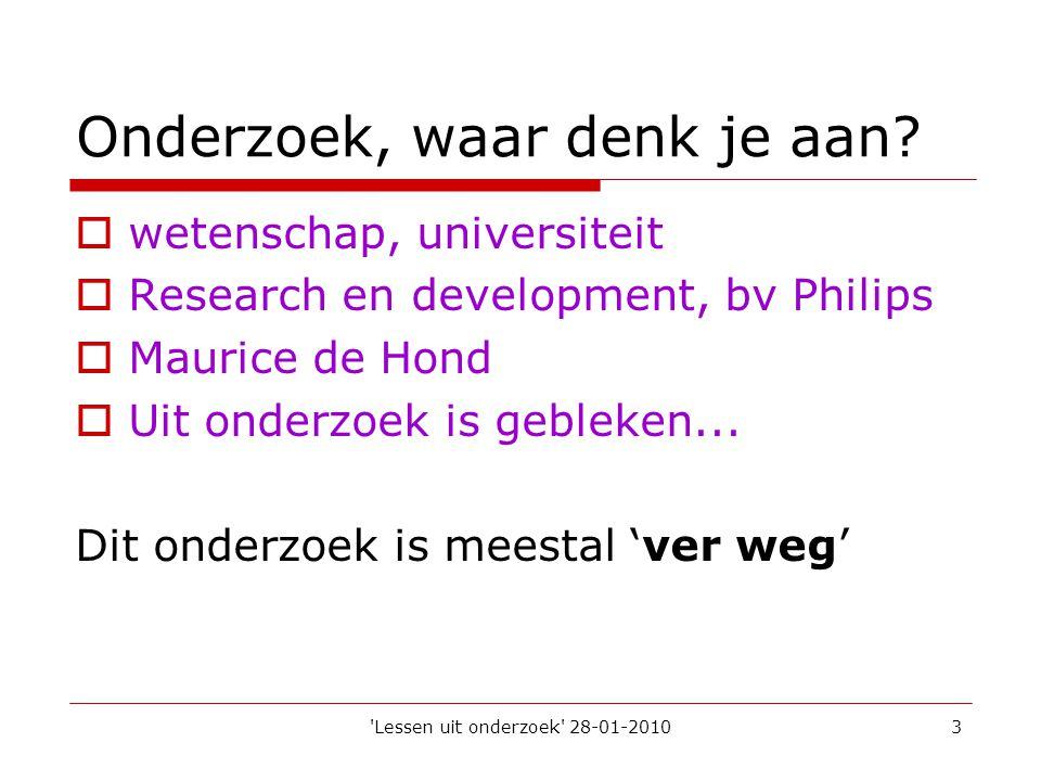 'Lessen uit onderzoek' 28-01-20103 Onderzoek, waar denk je aan?  wetenschap, universiteit  Research en development, bv Philips  Maurice de Hond  U