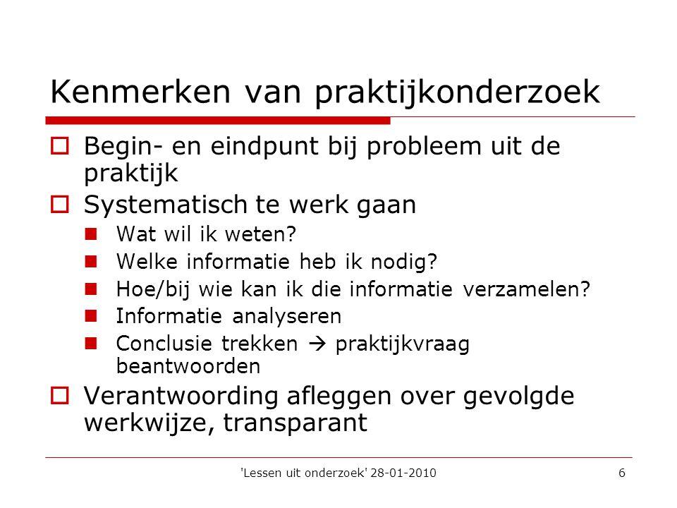 'Lessen uit onderzoek' 28-01-20106 Kenmerken van praktijkonderzoek  Begin- en eindpunt bij probleem uit de praktijk  Systematisch te werk gaan  Wat