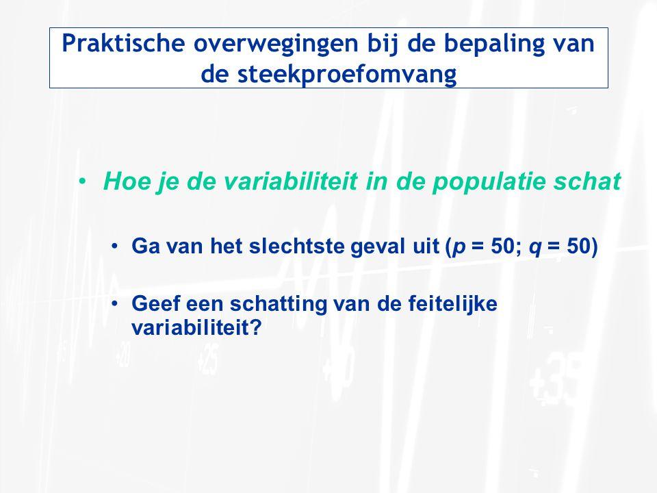 Praktische overwegingen bij de bepaling van de steekproefomvang •Hoe je de variabiliteit in de populatie schat •Ga van het slechtste geval uit (p = 50