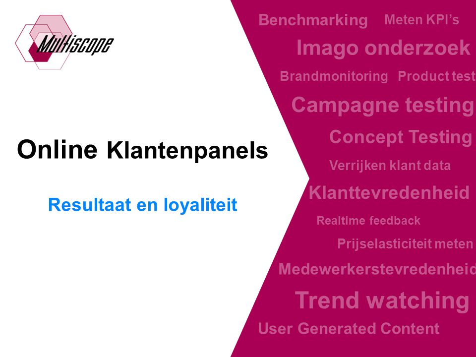 The online research facilitator Online Klantenpanels Resultaat en loyaliteit Realtime feedback Klanttevredenheid Medewerkerstevredenheid Trend watching Benchmarking Meten KPI's Verrijken klant data Concept Testing Product tests Imago onderzoek Prijselasticiteit meten Brandmonitoring User Generated Content Campagne testing