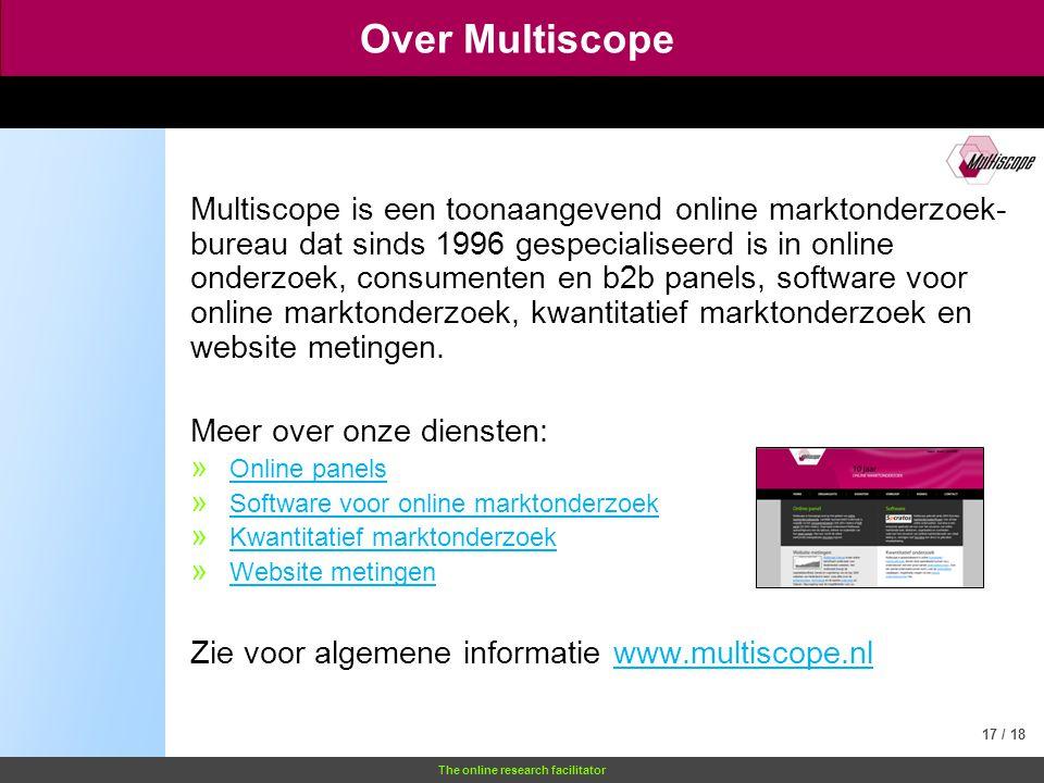 The online research facilitator Over Multiscope Multiscope is een toonaangevend online marktonderzoek- bureau dat sinds 1996 gespecialiseerd is in online onderzoek, consumenten en b2b panels, software voor online marktonderzoek, kwantitatief marktonderzoek en website metingen.