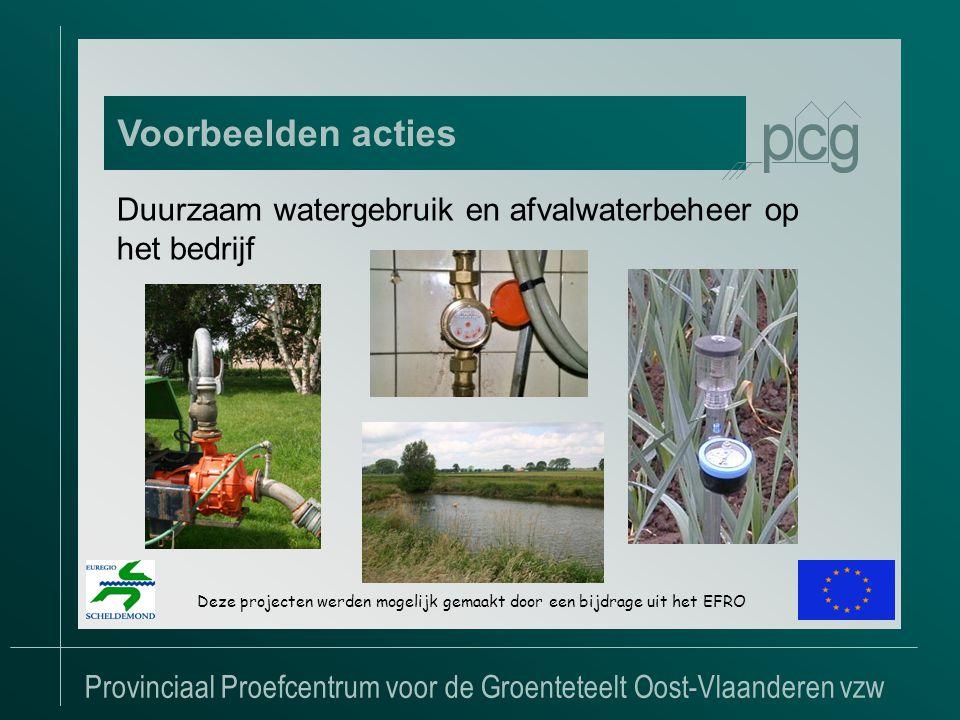 Provinciaal Proefcentrum voor de Groenteteelt Oost-Vlaanderen vzw Voorbeelden acties Deze projecten werden mogelijk gemaakt door een bijdrage uit het EFRO Duurzaam watergebruik en afvalwaterbeheer op het bedrijf
