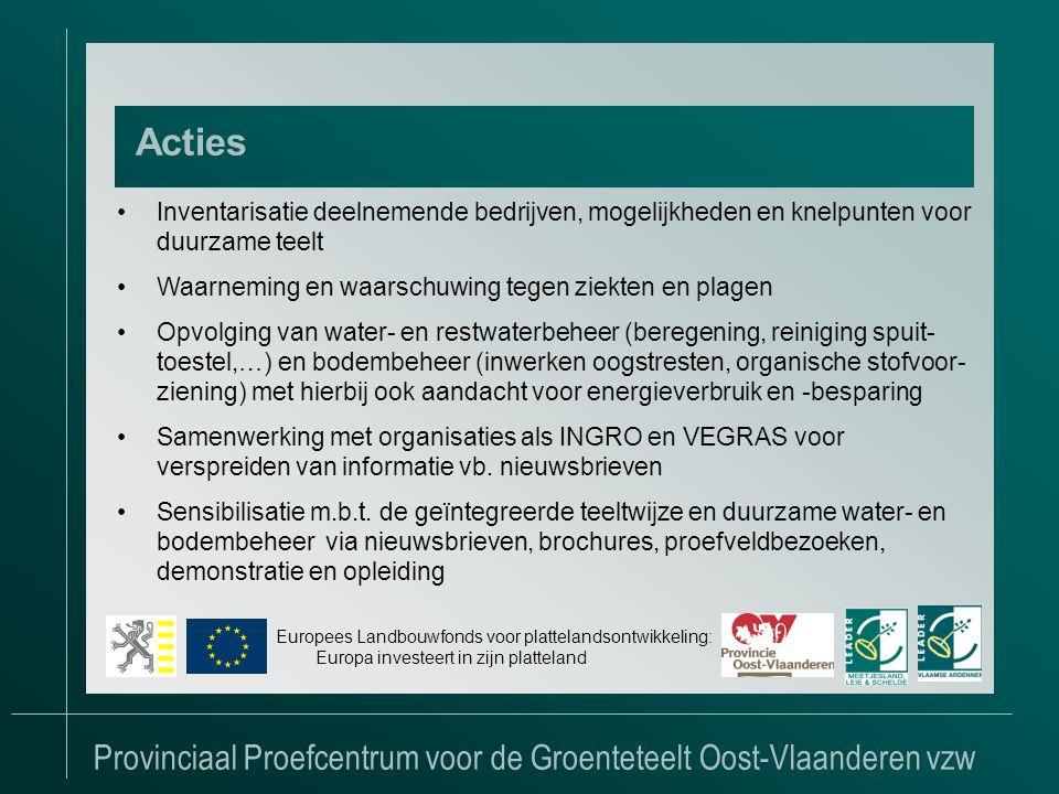 Provinciaal Proefcentrum voor de Groenteteelt Oost-Vlaanderen vzw Acties Europees Landbouwfonds voor plattelandsontwikkeling: Europa investeert in zijn platteland •Inventarisatie deelnemende bedrijven, mogelijkheden en knelpunten voor duurzame teelt •Waarneming en waarschuwing tegen ziekten en plagen •Opvolging van water- en restwaterbeheer (beregening, reiniging spuit- toestel,…) en bodembeheer (inwerken oogstresten, organische stofvoor- ziening) met hierbij ook aandacht voor energieverbruik en -besparing •Samenwerking met organisaties als INGRO en VEGRAS voor verspreiden van informatie vb.