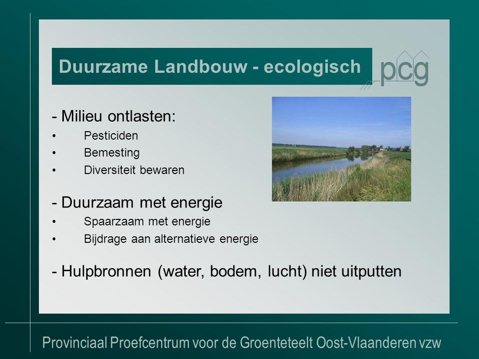 Provinciaal Proefcentrum voor de Groenteteelt Oost-Vlaanderen vzw - Milieu ontlasten: •Pesticiden •Bemesting •Diversiteit bewaren - Duurzaam met energie •Spaarzaam met energie •Bijdrage aan alternatieve energie - Hulpbronnen (water, bodem, lucht) niet uitputten Duurzame Landbouw - ecologisch