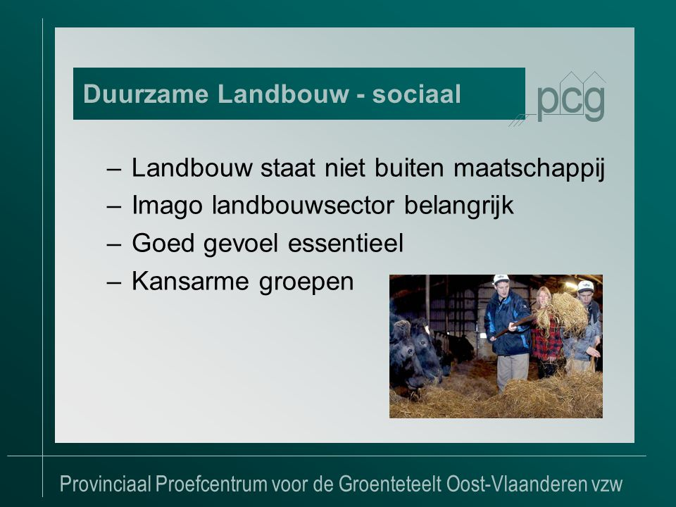 Provinciaal Proefcentrum voor de Groenteteelt Oost-Vlaanderen vzw –Landbouw staat niet buiten maatschappij –Imago landbouwsector belangrijk –Goed gevoel essentieel –Kansarme groepen Duurzame Landbouw - sociaal