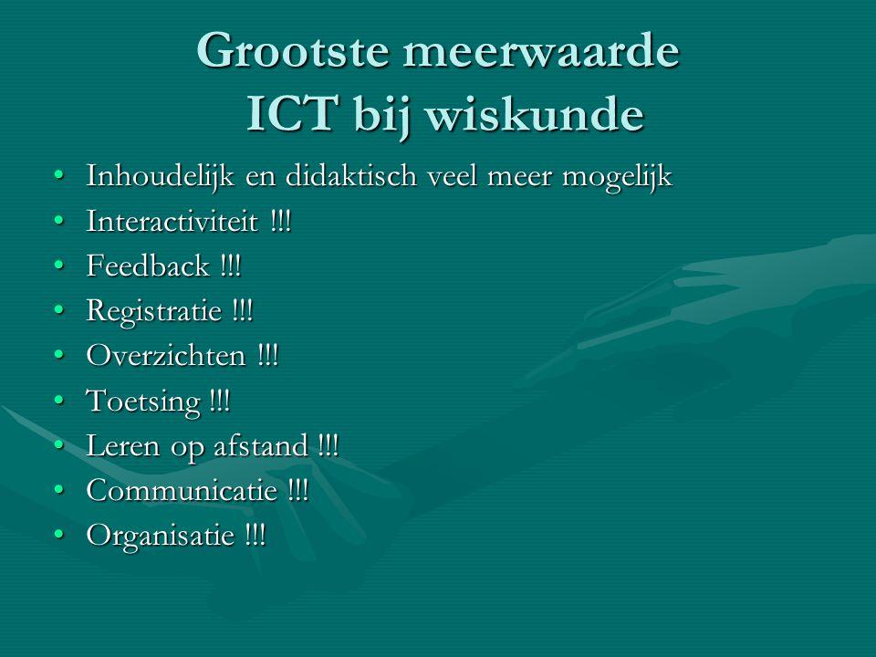Grootste meerwaarde ICT bij wiskunde •Inhoudelijk en didaktisch veel meer mogelijk •Interactiviteit !!! •Feedback !!! •Registratie !!! •Overzichten !!