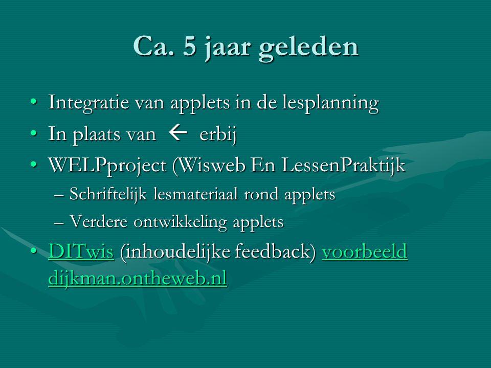 Ca. 5 jaar geleden •Integratie van applets in de lesplanning •In plaats van  erbij •WELPproject (Wisweb En LessenPraktijk –Schriftelijk lesmateriaal