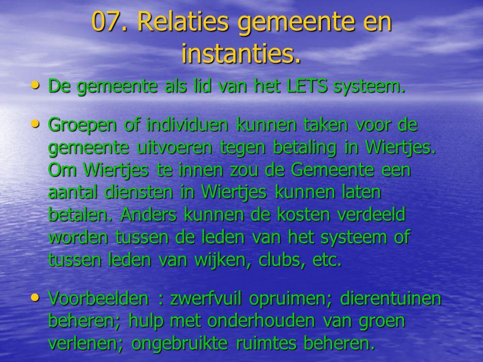 07. Relaties gemeente en instanties. • De gemeente als lid van het LETS systeem. • Groepen of individuen kunnen taken voor de gemeente uitvoeren tegen