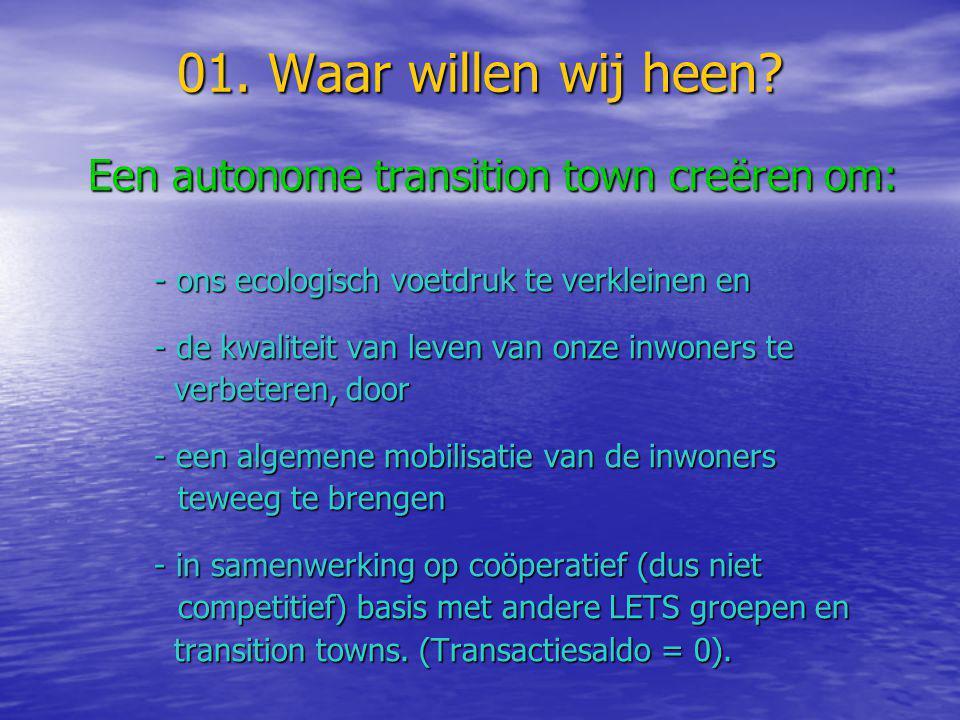 01. Waar willen wij heen? Een autonome transition town creëren om: Een autonome transition town creëren om: - ons ecologisch voetdruk te verkleinen en