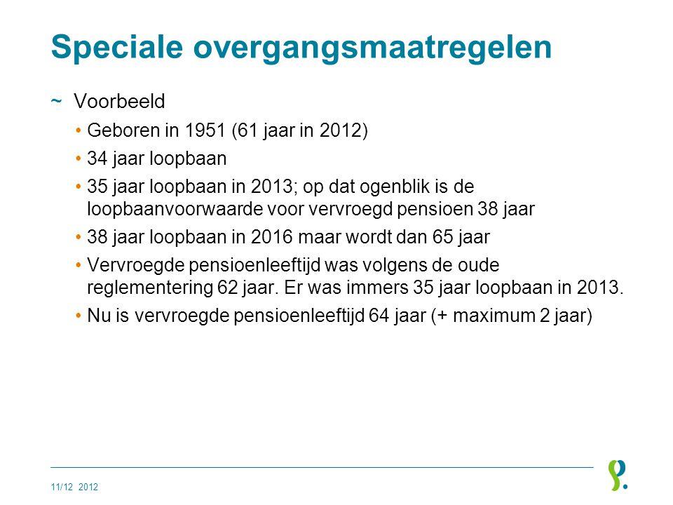 Speciale overgangsmaatregelen ~Voorbeeld •Geboren in 1951 (61 jaar in 2012) •34 jaar loopbaan •35 jaar loopbaan in 2013; op dat ogenblik is de loopbaa