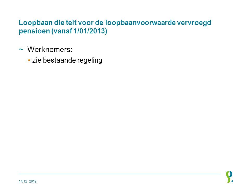 Loopbaan die telt voor de loopbaanvoorwaarde vervroegd pensioen (vanaf 1/01/2013) ~Werknemers: •zie bestaande regeling 11/12 2012