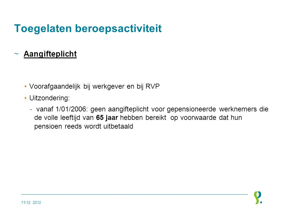 Toegelaten beroepsactiviteit ~Aangifteplicht •Voorafgaandelijk bij werkgever en bij RVP •Uitzondering: - vanaf 1/01/2006: geen aangifteplicht voor gep