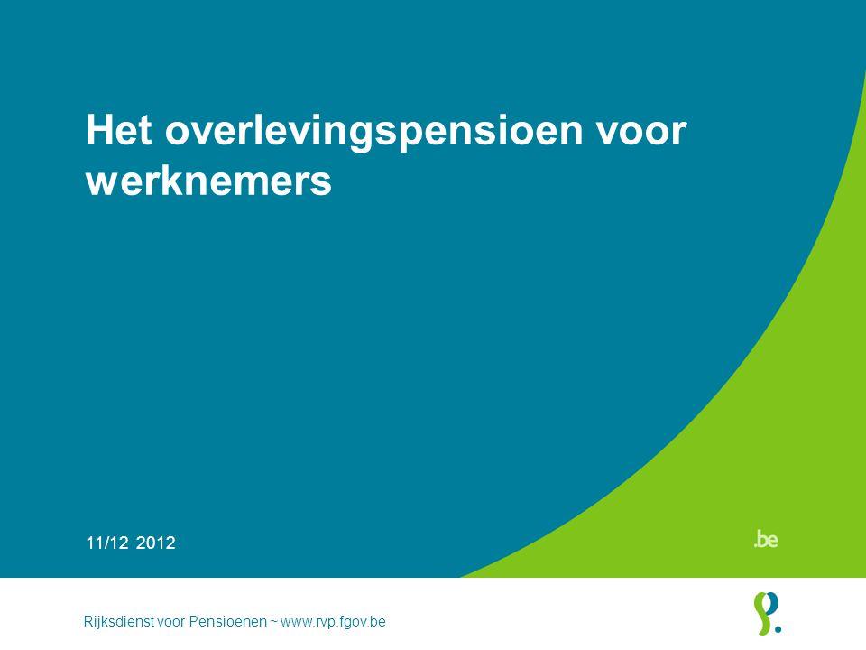 Het overlevingspensioen voor werknemers 11/12 2012 Rijksdienst voor Pensioenen ~ www.rvp.fgov.be
