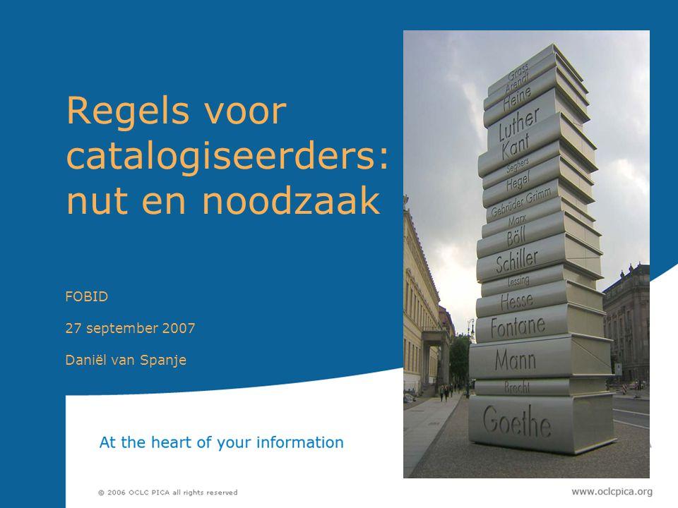 Regels voor catalogiseerders: nut en noodzaak FOBID 27 september 2007 Daniël van Spanje