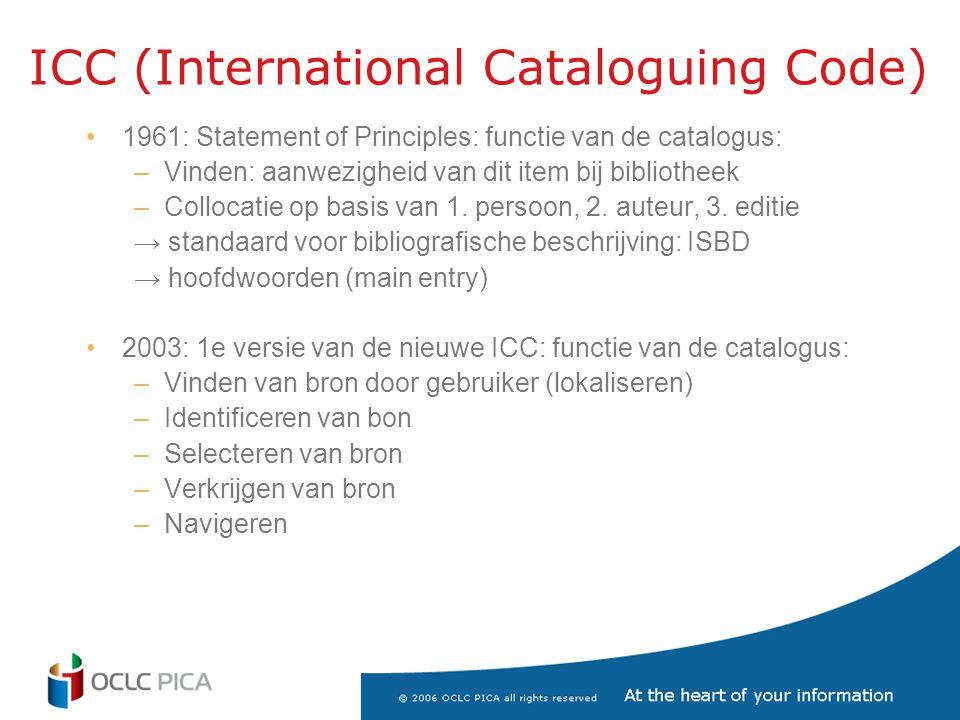 ICC (International Cataloguing Code) •1961: Statement of Principles: functie van de catalogus: –Vinden: aanwezigheid van dit item bij bibliotheek –Collocatie op basis van 1.