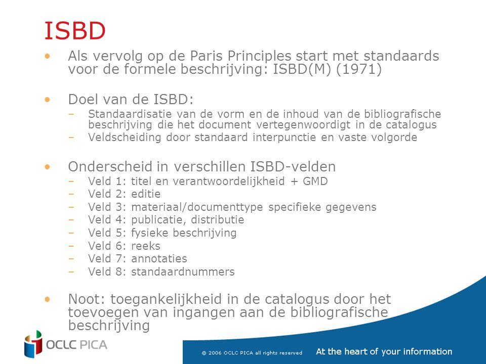 ISBD •Als vervolg op de Paris Principles start met standaards voor de formele beschrijving: ISBD(M) (1971) •Doel van de ISBD: –Standaardisatie van de vorm en de inhoud van de bibliografische beschrijving die het document vertegenwoordigt in de catalogus –Veldscheiding door standaard interpunctie en vaste volgorde •Onderscheid in verschillen ISBD-velden –Veld 1: titel en verantwoordelijkheid + GMD –Veld 2: editie –Veld 3: materiaal/documenttype specifieke gegevens –Veld 4: publicatie, distributie –Veld 5: fysieke beschrijving –Veld 6: reeks –Veld 7: annotaties –Veld 8: standaardnummers •Noot: toegankelijkheid in de catalogus door het toevoegen van ingangen aan de bibliografische beschrijving