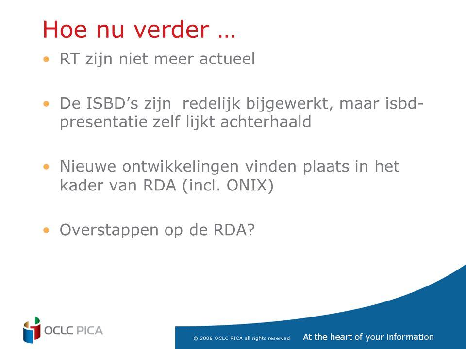 Hoe nu verder … •RT zijn niet meer actueel •De ISBD's zijn redelijk bijgewerkt, maar isbd- presentatie zelf lijkt achterhaald •Nieuwe ontwikkelingen vinden plaats in het kader van RDA (incl.