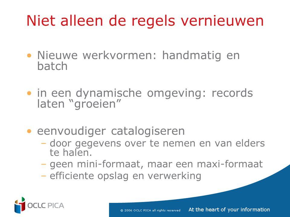 Niet alleen de regels vernieuwen •Nieuwe werkvormen: handmatig en batch •in een dynamische omgeving: records laten groeien •eenvoudiger catalogiseren –door gegevens over te nemen en van elders te halen.