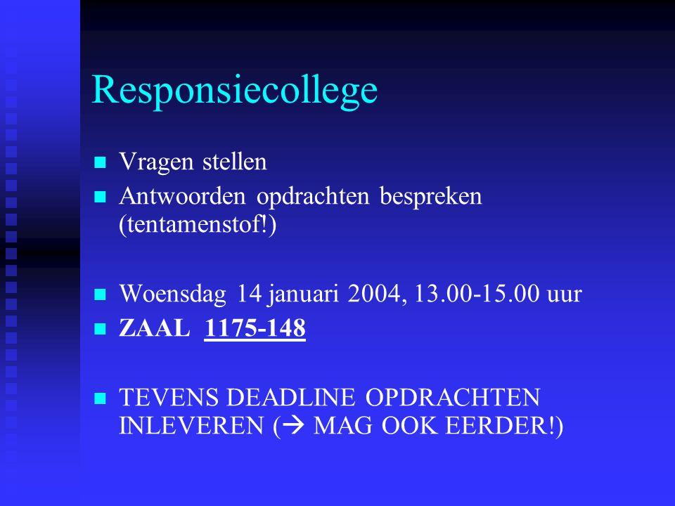 Responsiecollege   Vragen stellen   Antwoorden opdrachten bespreken (tentamenstof!)   Woensdag 14 januari 2004, 13.00-15.00 uur   ZAAL 1175-14