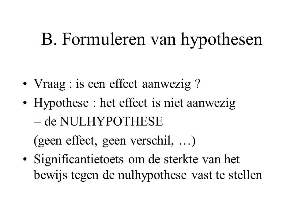 B. Formuleren van hypothesen •Vraag : is een effect aanwezig ? •Hypothese : het effect is niet aanwezig = de NULHYPOTHESE (geen effect, geen verschil,