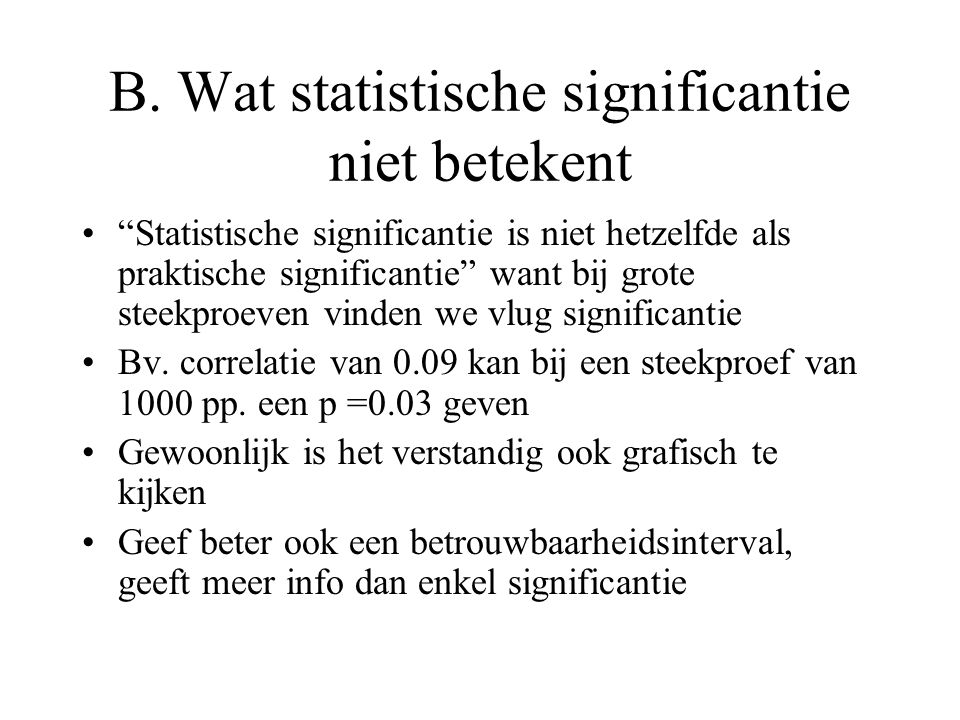 """B. Wat statistische significantie niet betekent •""""Statistische significantie is niet hetzelfde als praktische significantie"""" want bij grote steekproev"""