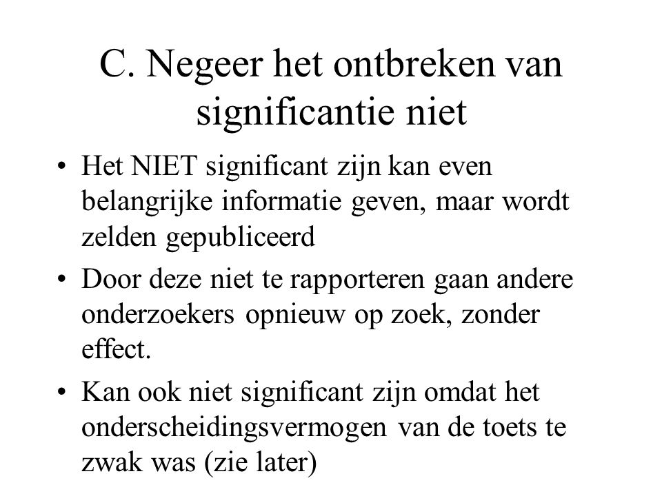 C. Negeer het ontbreken van significantie niet •Het NIET significant zijn kan even belangrijke informatie geven, maar wordt zelden gepubliceerd •Door
