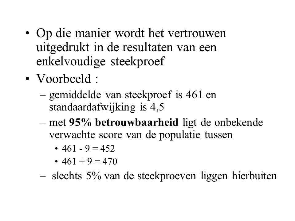•Op die manier wordt het vertrouwen uitgedrukt in de resultaten van een enkelvoudige steekproef •Voorbeeld : –gemiddelde van steekproef is 461 en stan
