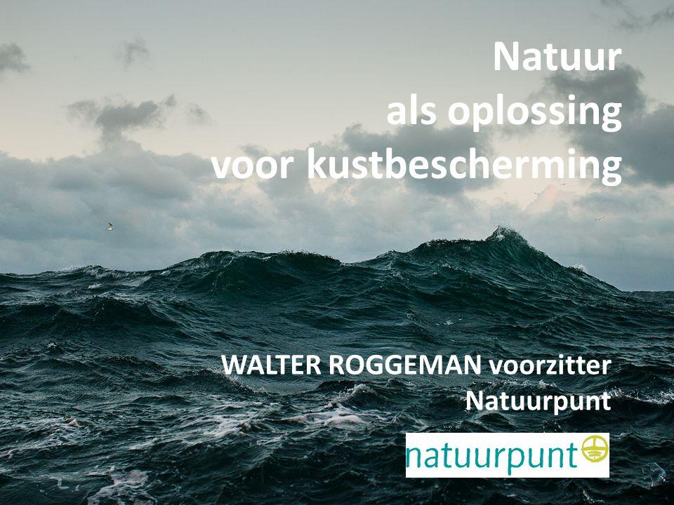 Natuur als oplossing voor kustbescherming Walter roggeman, voorzitter Natuurpunt Natuur als oplossing voor kustbescherming WALTER ROGGEMAN voorzitter