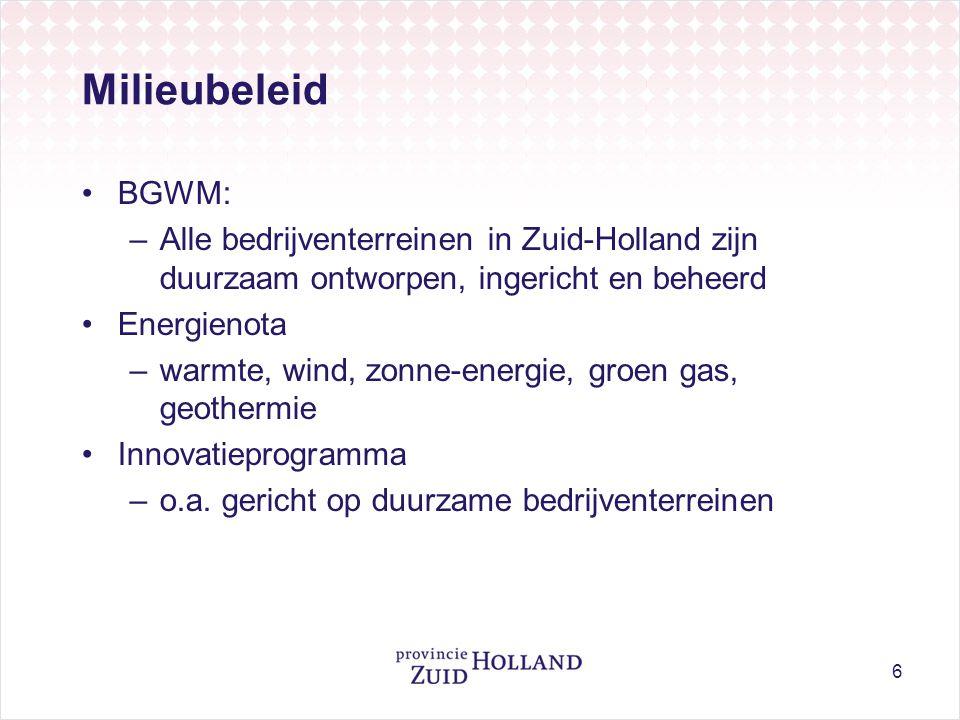 6 Milieubeleid •BGWM: –Alle bedrijventerreinen in Zuid-Holland zijn duurzaam ontworpen, ingericht en beheerd •Energienota –warmte, wind, zonne-energie, groen gas, geothermie •Innovatieprogramma –o.a.