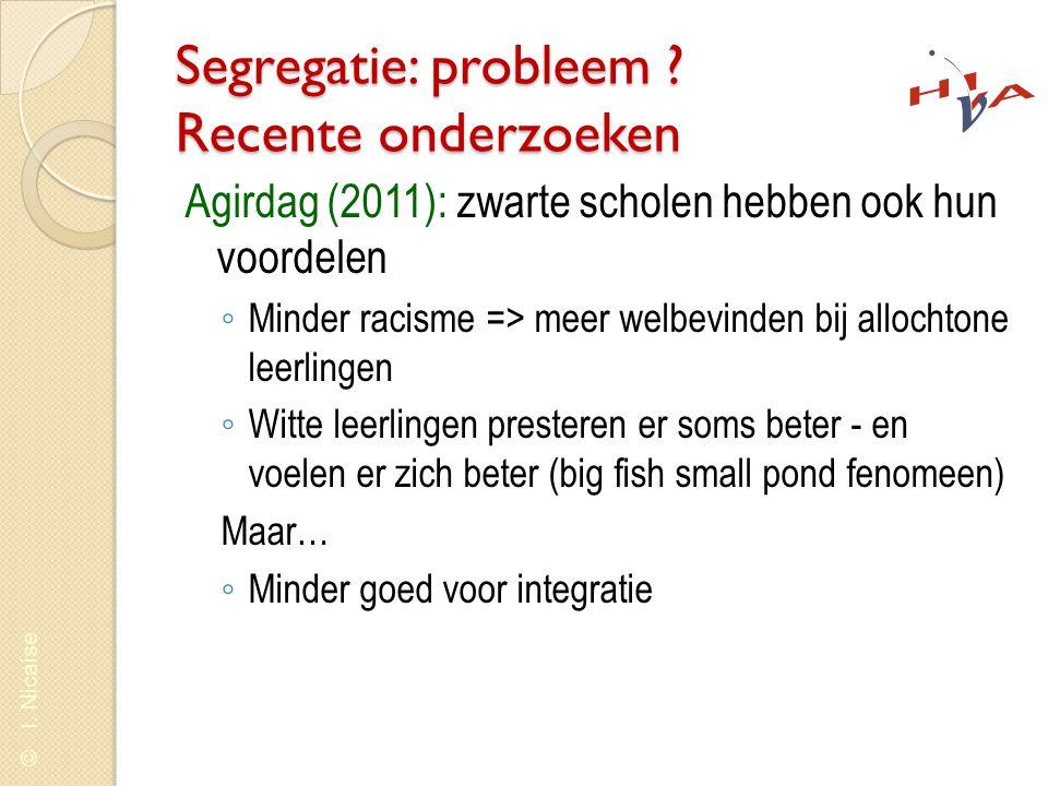 © I. Nicaise Segregatie: probleem ? Recente onderzoeken Agirdag (2011): zwarte scholen hebben ook hun voordelen ◦ Minder racisme => meer welbevinden b
