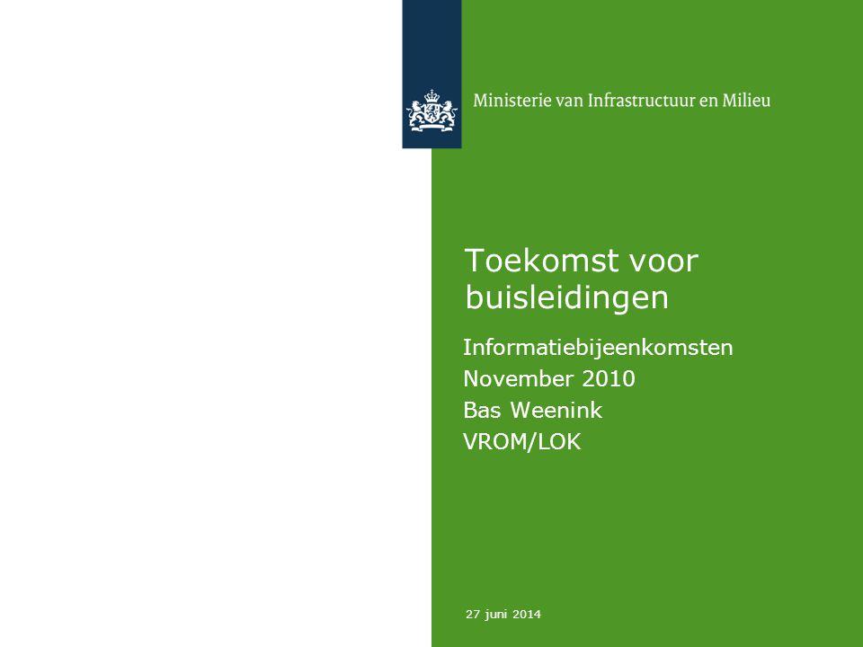 27 juni 2014 Toekomst voor buisleidingen Informatiebijeenkomsten November 2010 Bas Weenink VROM/LOK