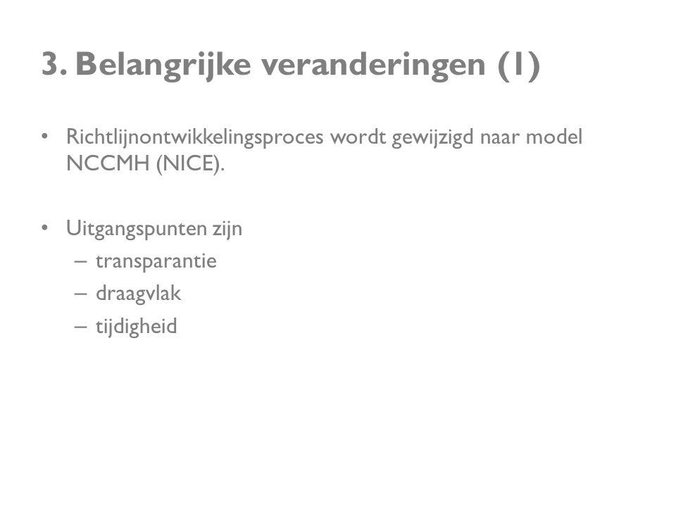 3. Belangrijke veranderingen (1) • Richtlijnontwikkelingsproces wordt gewijzigd naar model NCCMH (NICE). • Uitgangspunten zijn – transparantie – draag