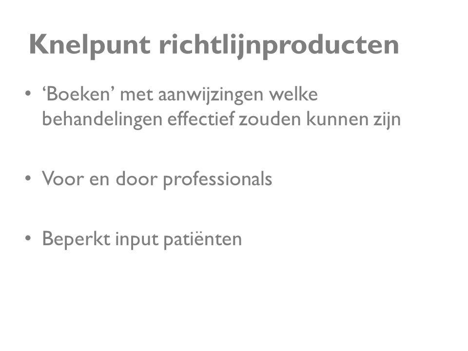 Knelpunt richtlijnproducten • 'Boeken' met aanwijzingen welke behandelingen effectief zouden kunnen zijn • Voor en door professionals • Beperkt input