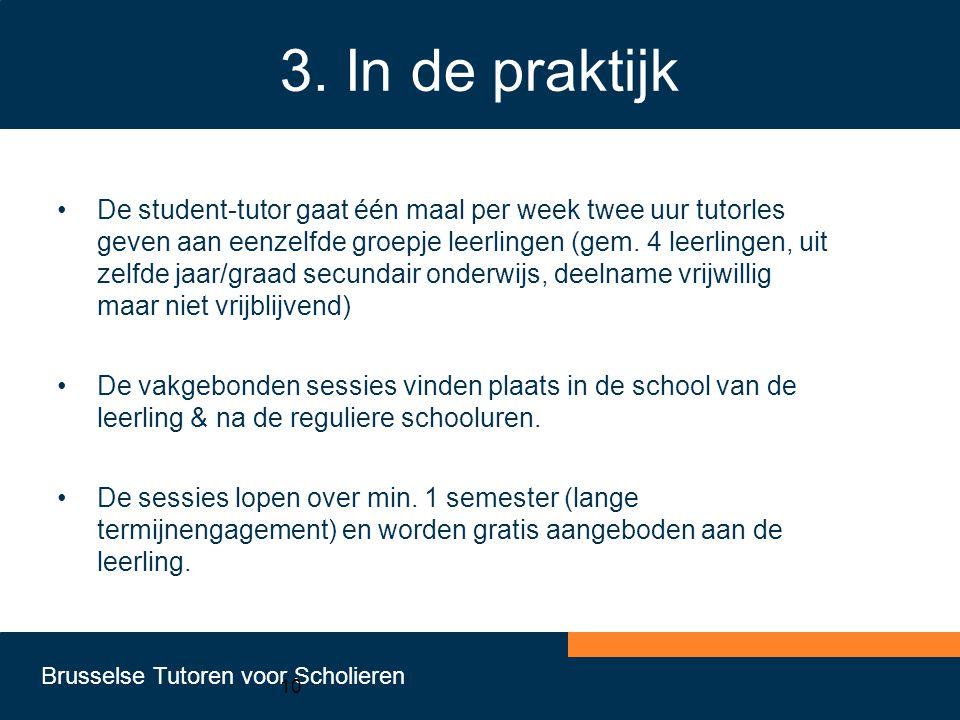 Brusselse Tutoren voor Scholieren 10 3. In de praktijk •De student-tutor gaat één maal per week twee uur tutorles geven aan eenzelfde groepje leerling