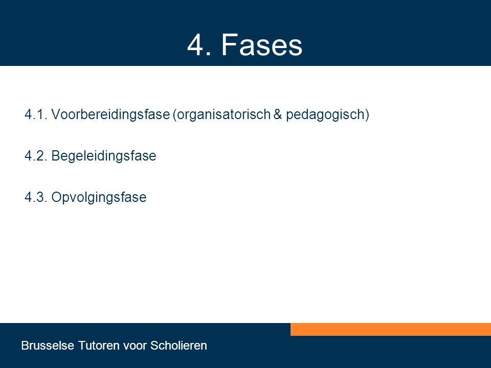 Brusselse Tutoren voor Scholieren 4. Fases 4.1. Voorbereidingsfase (organisatorisch & pedagogisch) 4.2. Begeleidingsfase 4.3. Opvolgingsfase