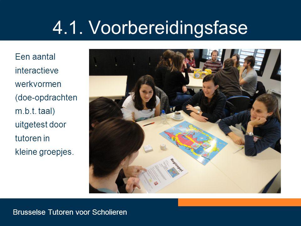 Brusselse Tutoren voor Scholieren 4.1. Voorbereidingsfase Een aantal interactieve werkvormen (doe-opdrachten m.b.t. taal) uitgetest door tutoren in kl