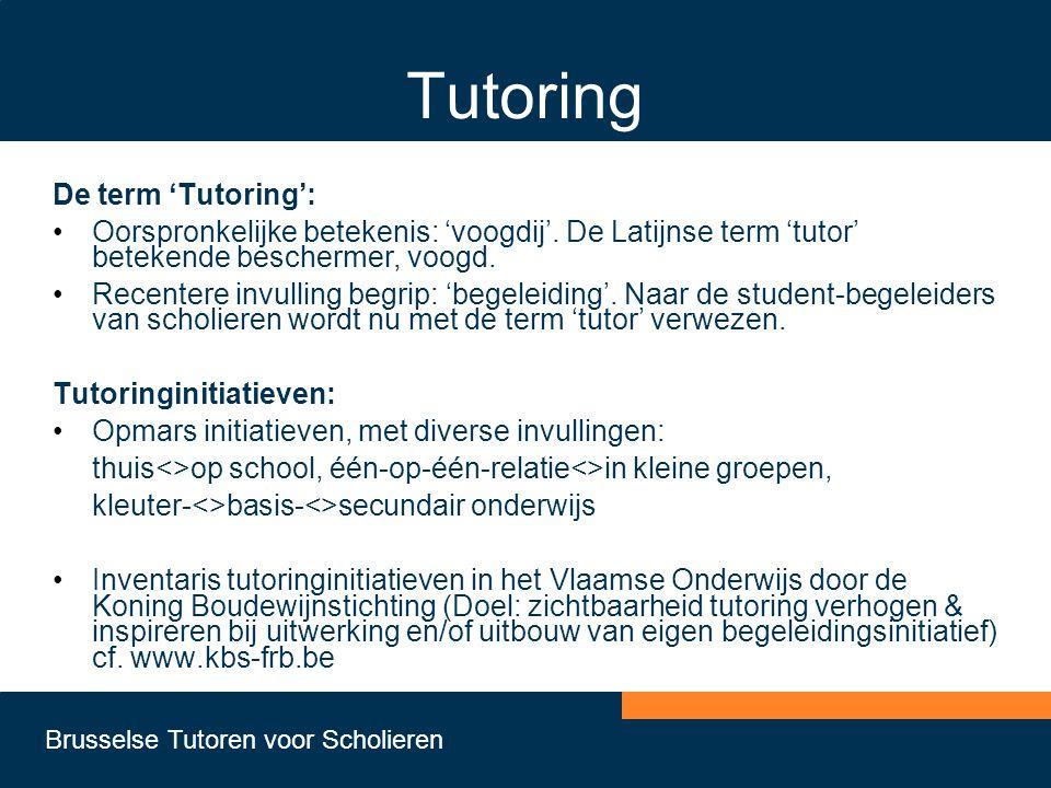 Brusselse Tutoren voor Scholieren Tutoring De term 'Tutoring': •Oorspronkelijke betekenis: 'voogdij'. De Latijnse term 'tutor' betekende beschermer, v